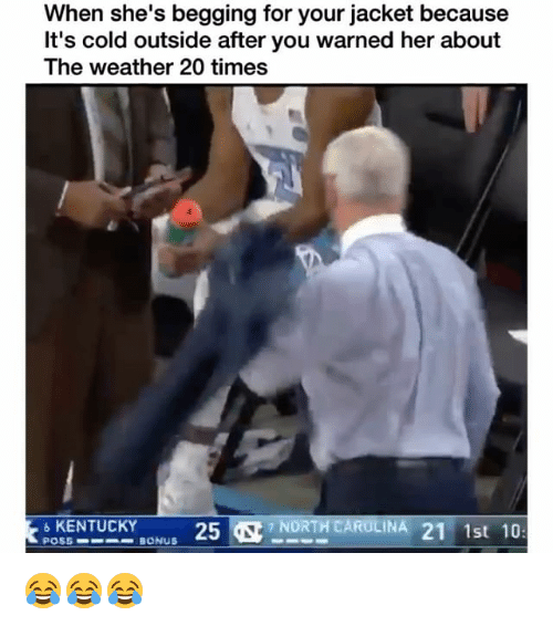 Funny, Kentucky, and The Weather: When she's begging for your jacket because  It's cold outside after you warned her about  The weather 20 times  6 KENTUCKY  POSS BONUS  25&  NORTH CAINA 21 1st 10 😂😂😂