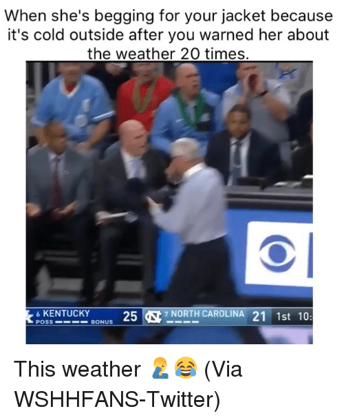 Basketball, Nba, and Sports: When she's begging for your jacket because  it's cold outside after you warned her about  the weather 20 times.  6KENTUCKY  257 NORTH CAROLINA 21 1st 10:  POSS  BONUS This weather 🤦♂️😂 (Via WSHHFANS-Twitter)