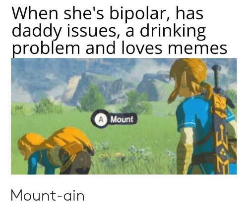 Drinking, Memes, and Bipolar: When she's bipolar, has  daddy issues, a drinking  problem and loves memes  A Mount Mount-ain