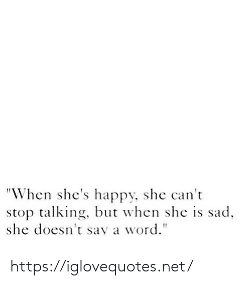 "Happy, Word, and Sad: ""When she's happy, she can't  stop talking, but when she is sad  she doesn't say a word."" https://iglovequotes.net/"