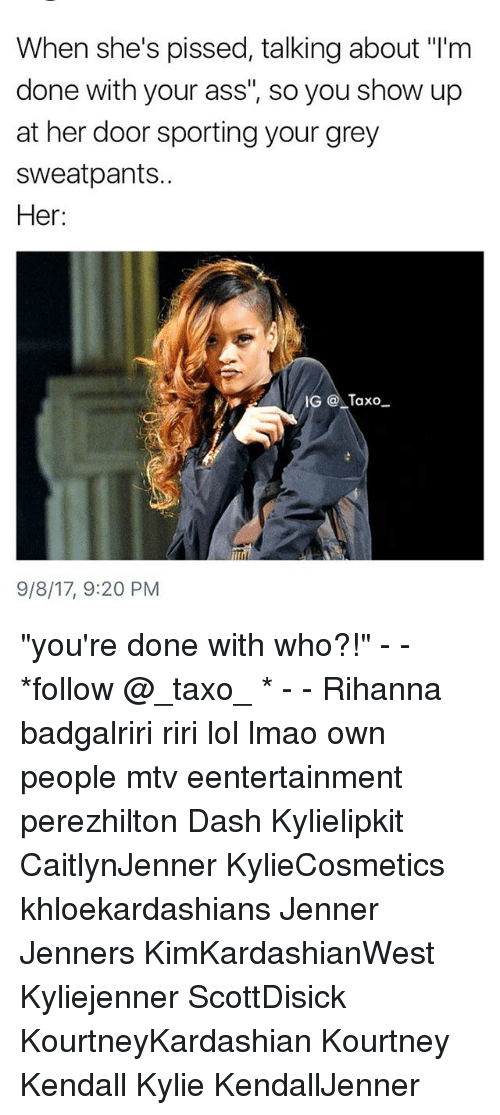 "dones: When she's pissed, talking about ""I'm  done with your ass"", so you show up  at her door sporting your grey  sweatpants..  Her:  IG Taxo  9/8/17, 9:20 PM ""you're done with who?!"" - - *follow @_taxo_ * - - Rihanna badgalriri riri lol lmao own people mtv eentertainment perezhilton Dash Kylielipkit CaitlynJenner KylieCosmetics khloekardashians Jenner Jenners KimKardashianWest Kyliejenner ScottDisick KourtneyKardashian Kourtney Kendall Kylie KendallJenner"
