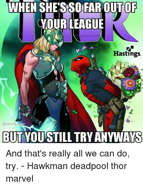 Far Out: WHEN SHE'S SO FAR OUT OF  CYOURLEAGUE  Hastings.  RIRES  BUTYOUSTILL TRY ANYWAYS And that's really all we can do, try. - Hawkman deadpool thor marvel