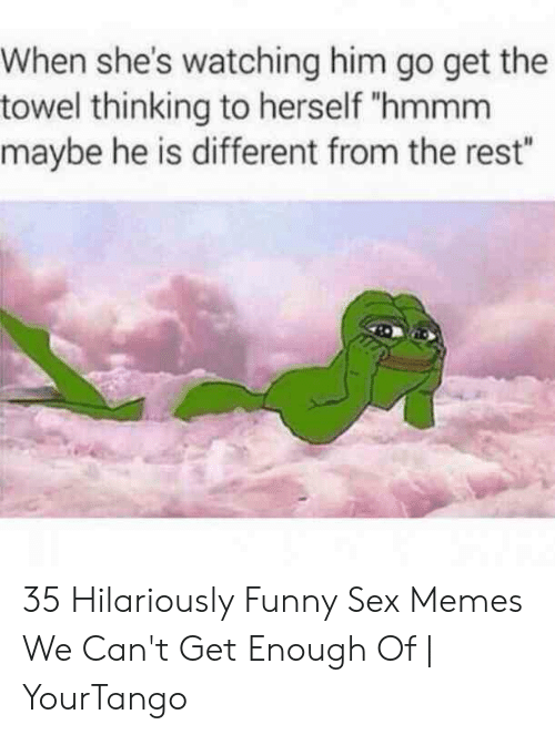 """Funny Sex Memes: When she's watching him go get the  towel thinking to herself """"hmmm  maybe he is different from the rest"""" 35 Hilariously Funny Sex Memes We Can't Get Enough Of   YourTango"""