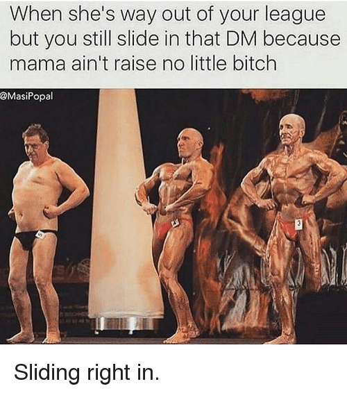 Bitch, Gym, and League: When she's way out of your league  but you still slide in that DM because  mama ain't raise no little bitch  @MasiPopal Sliding right in.