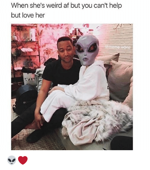 Meme World: When she's weird afbut you can't help  but love her  @meme world 👽❤️