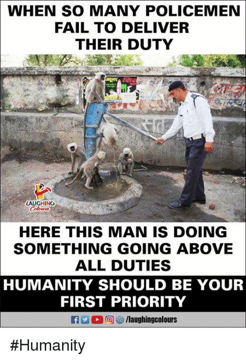 Fail, Humanity, and Indianpeoplefacebook: WHEN SO MANY POLICEMEN  FAIL TO DELIVER  THEIR DUTY  zt  HING  HERE THIS MAN IS DOING  SOMETHING GOING ABOVE  ALL DUTIES  HUMANITY SHOULD BE YOUR  FIRST PRIORITY #Humanity