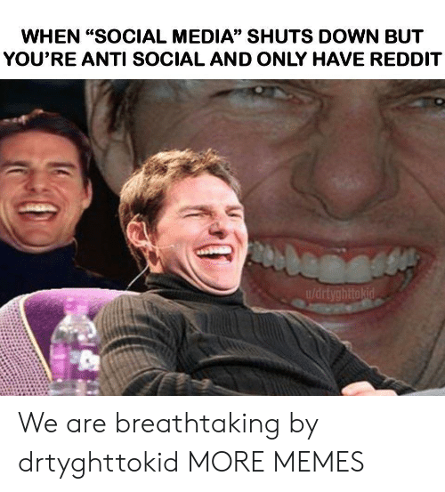 """Dank, Memes, and Reddit: WHEN """"SOCIAL MEDIA"""" SHUTS DOWN BUT  YOU'RE ANTI SOCIAL AND ONLY HAVE REDDIT  u/drtyghttokid We are breathtaking by drtyghttokid MORE MEMES"""
