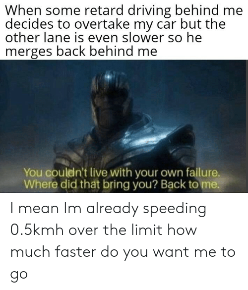 retard: When some retard driving behind me  decides to overtake my car but the  other lane is even slower so he  merges back behind me  You couldn't live with your own failure,  Where did tht bring you? Back to me. I mean Im already speeding 0.5kmh over the limit how much faster do you want me to go