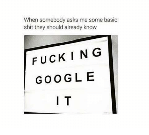 Fuck Google: When somebody asks me some basic  shit they should already know  FUCKING  GOOGLE  I T