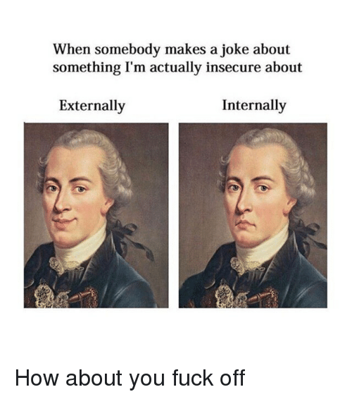 Fuck, Classical Art, and How: When somebody makes a joke about  something I'm actually insecure about  Externally  Internally How about you fuck off