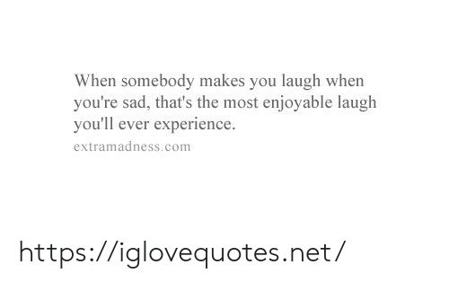 Sad, Experience, and Net: When somebody makes you laugh when  you're sad, that's the most enjoyable laugh  you'll ever experience  extramadness.com https://iglovequotes.net/
