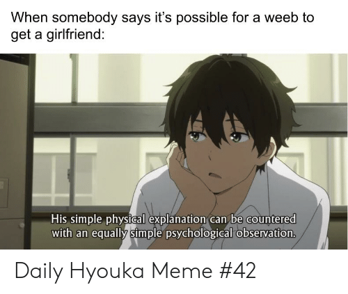 Hyouka: When somebody says it's possible for a weeb to  get a girlfriend:  His simple physical explanation can be countered  with an equally simple psychological observation. Daily Hyouka Meme #42