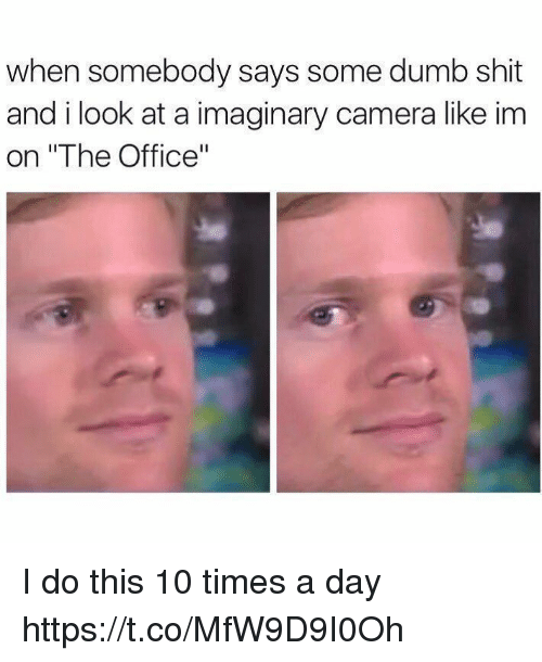 """Dumb, Funny, and Shit: when somebody says some dumb shit  and i look at a imaginary camera like im  on """"The Office"""" I do this 10 times a day https://t.co/MfW9D9I0Oh"""