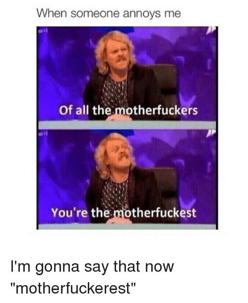 """the motherfucker: When someone annoys me  of all the  motherfuckers  You're the  motherfuckest I'm gonna say that now """"motherfuckerest"""""""