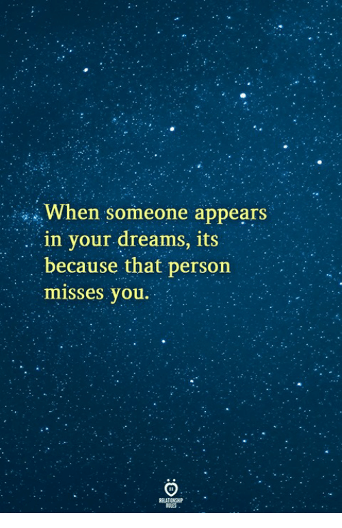 Dreams, You, and Person: When someone appears  . . in your dreams, its  because that person  misses you.