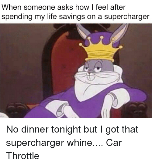 Supercharger: When someone asks how I feel after  spending my life savings on a supercharger No dinner tonight but I got that supercharger whine.... Car Throttle