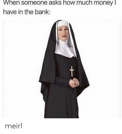 Money, Bank, and MeIRL: When someone asks how much money l  have in the bank:  t meirl