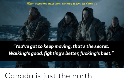 "fightings: When someone asks how we stay warm in Canada  ""You've got to keep moving, that's the secret.  Walking's good, fighting's better, fucking's best."" Canada is just the north"