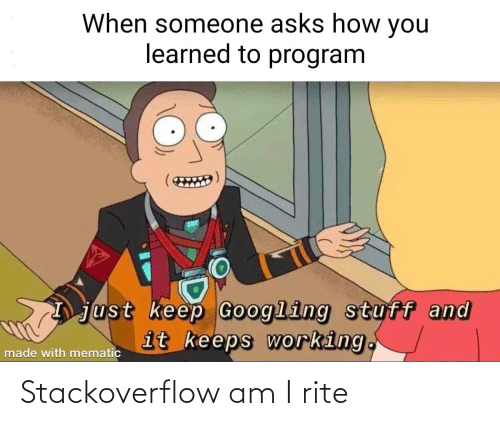 program: When someone asks how you  learned to program  just keep Googling stuff and  it keeps working.  made with mematic Stackoverflow am I rite