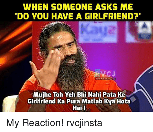 hotas: WHEN SOMEONE ASKS ME  DO YOU HAVE A GIRLFRIEND?  Kaya  RVCJ  WWW.RVCJ.COM  Mujhe Toh Yeh Bhi Nahi Pata Ke  Girlfriend Ka Pura Matlab Kva Hota  Hai! My Reaction! rvcjinsta
