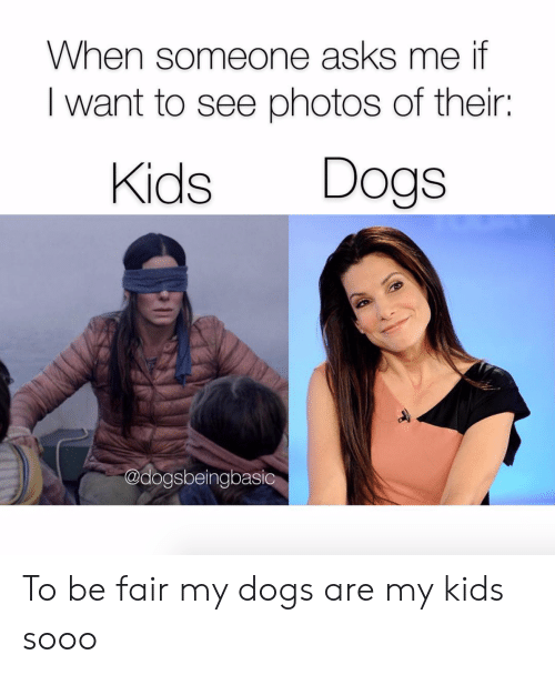 Dogs, Kids, and Asks: When someone asks me if  I want to see photos of their:  Kids Dogs  @dogsbeingbasic To be fair my dogs are my kids sooo