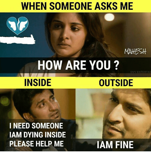 iams: WHEN SOMEONE ASKS ME  MAHEStt  HOW ARE YOU ?  DVV ENTERTAI  INSIDE  OUTSIDE  I NEED SOMEONE  IAM DYING INSIDE  PLEASE HELP ME  IAM FINE