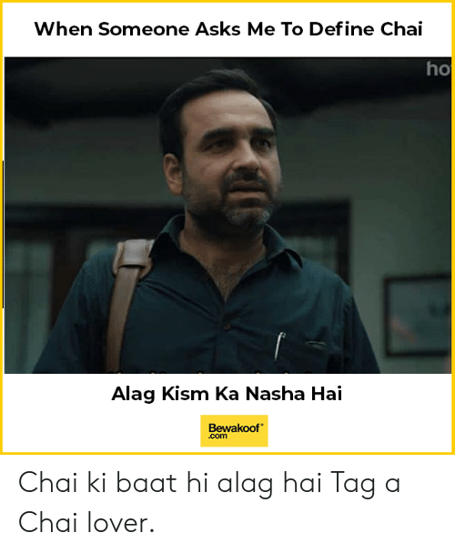 Memes, Define, and Asks: When Someone Asks Me To Define Chai  ho  Alag Kism Ka Nasha Hai  Bewakoof  .com Chai ki baat hi alag hai Tag a Chai lover.