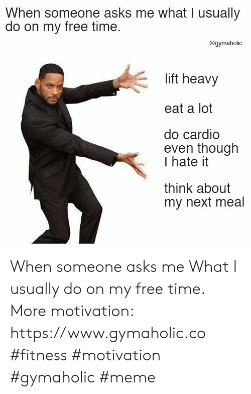Meme, Free, and Time: When someone asks me what I usuallyy  do on my free time.  @gymaholic  lift heavy  eat a lot  do cardio  even though  I hate it  think about  my next meal When someone asks me  What I usually do on my free time.  More motivation: https://www.gymaholic.co  #fitness #motivation #gymaholic #meme