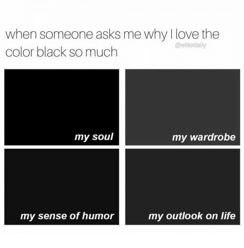 Life, Love, and Relationships: when someone asks me why I love the  @elitedaily  color black so much  my soul  my wardrobe  my outlook on life  my sense of humor