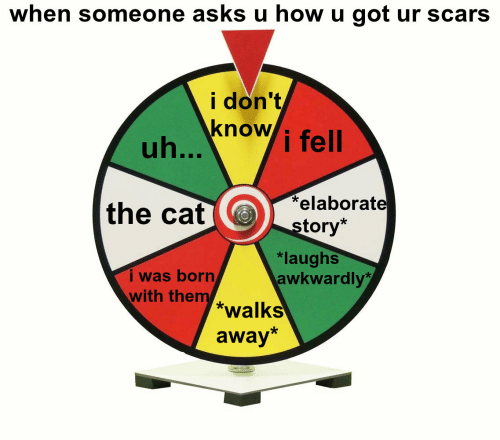 Borat: when someone asks u how u got ur scars  i don't  know i fell  the cat borat  tory*  i was born  with them  *laughs  awkwardly  *walks  away