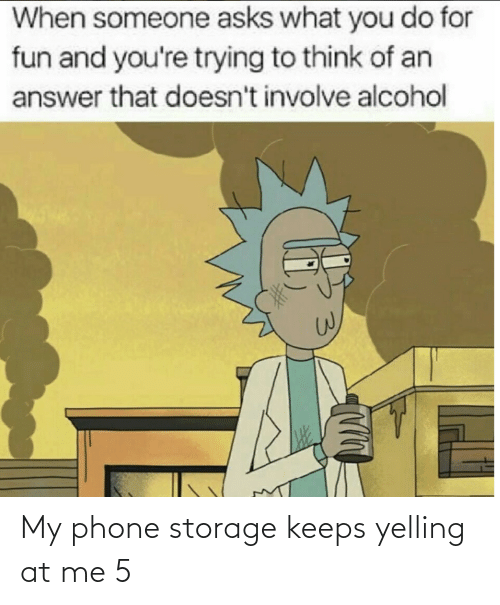 Alcohol: When someone asks what you do for  fun and you're trying to think of an  answer that doesn't involve alcohol My phone storage keeps yelling at me 5