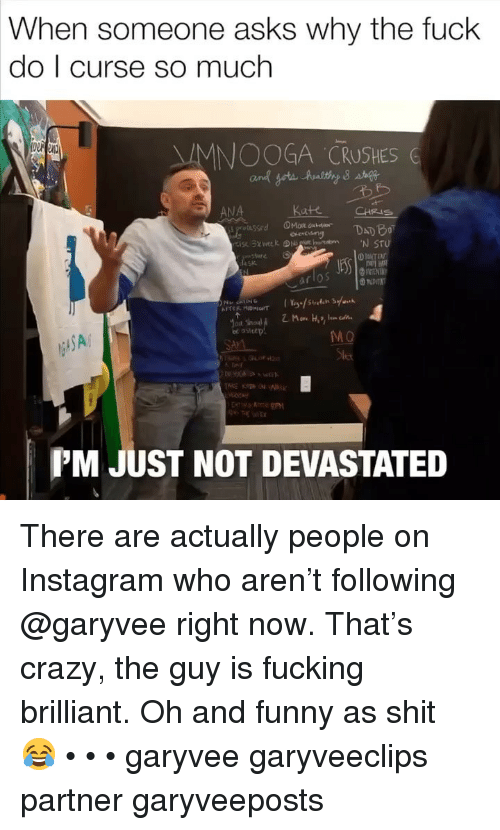 And Funny: When someone asks why the fuck  do I curse so much  MNOOGA CRUSHES G  ANA  Kate  CHRIS  SA  MO  PM JUST NOT DEVASTATED There are actually people on Instagram who aren't following @garyvee right now. That's crazy, the guy is fucking brilliant. Oh and funny as shit 😂 • • • garyvee garyveeclips partner garyveeposts