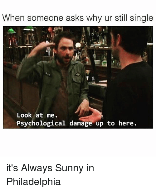 Its Always Sunny In: When someone asks why ur still single  Look at me.  Psychological  damage up to here. it's Always Sunny in Philadelphia