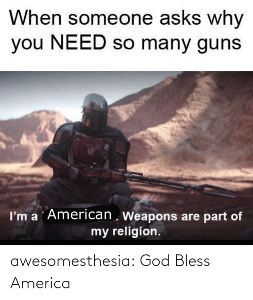 Religion: When someone asks why  you NEED so many guns  I'm a ´American . Weapons are part of  my religion. awesomesthesia:  God Bless America