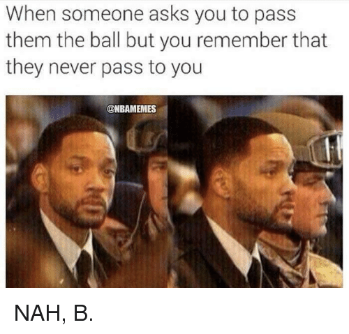 Nah B: When someone asks you to pass  them the ball but you remember that  they never pass to you  @NBAMEMES NAH, B.