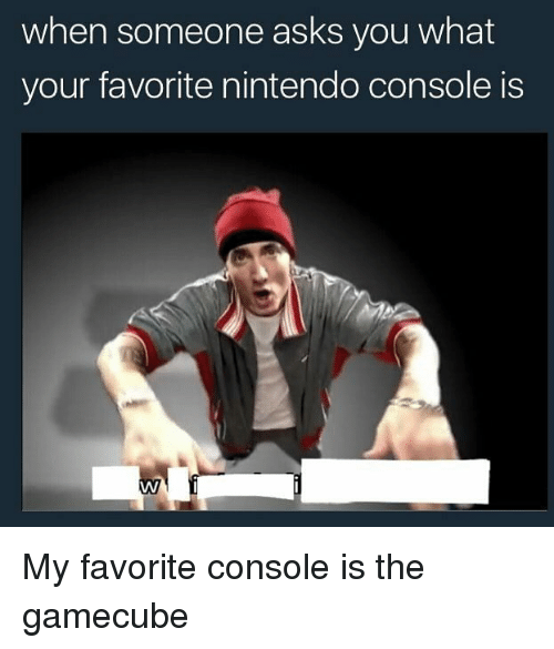 Memes, Nintendo, and Asks: when someone asks you what  your favorite nintendo console is My favorite console is the gamecube