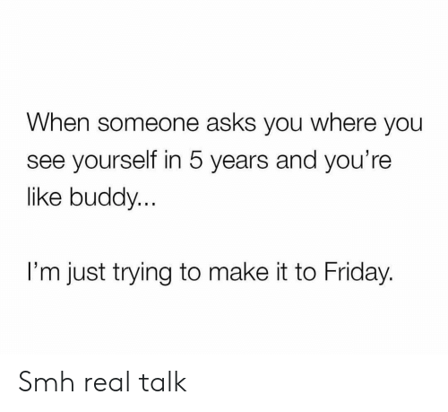 Friday, Funny, and Smh: When someone asks you where you  see yourself in 5 years and you're  like buddy.  I'm just trying to make it to Friday. Smh real talk