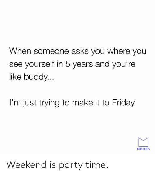 Dank, Friday, and Memes: When someone asks you where you  see yourself in 5 years and you're  like buddy...  I'm just trying to make it to Friday.  MEMES Weekend is party time.