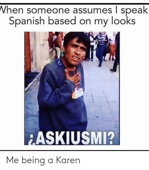 Spanish, Espanol, and LatinoPeopleTwitter: When someone assumes I speak  Spanish based on my looks  ASKIUSMI? Me being a Karen