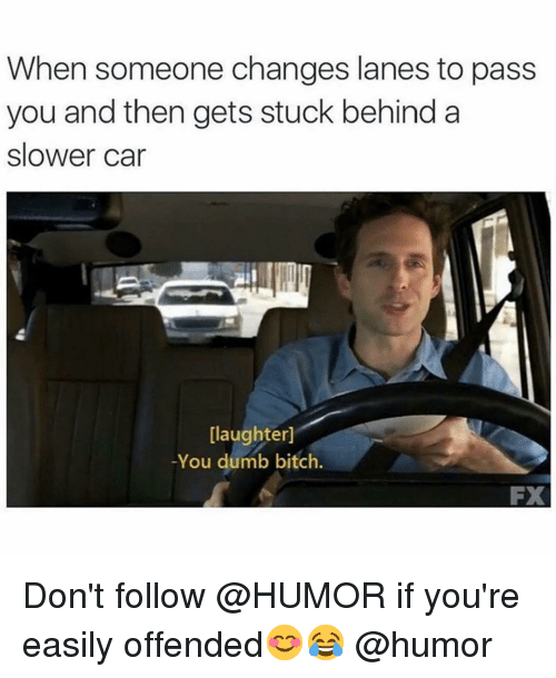 Bitch, Dumb, and Funny: When someone changes lanes to pass  you and then gets stuck behind a  slower car  [laughter]  -You dumb bitch.  FX Don't follow @HUMOR if you're easily offended😊😂 @humor