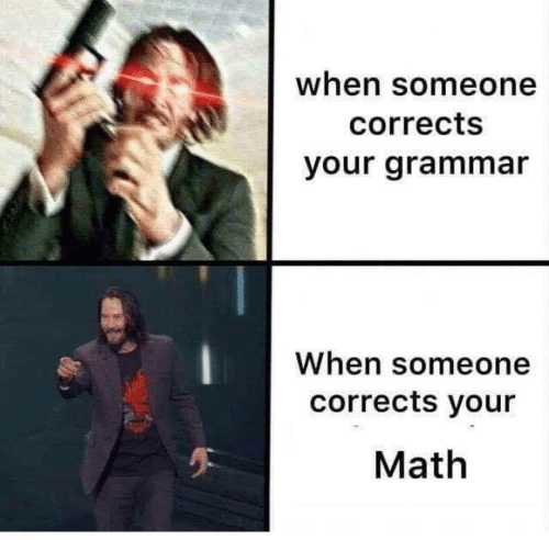 Math, Grammar, and Someone: when someone  corrects  your grammar  When someone  corrects your  Math