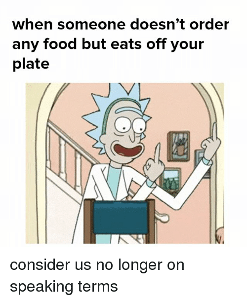 plated: when someone doesn't order  any food but eats off your  plate consider us no longer on speaking terms