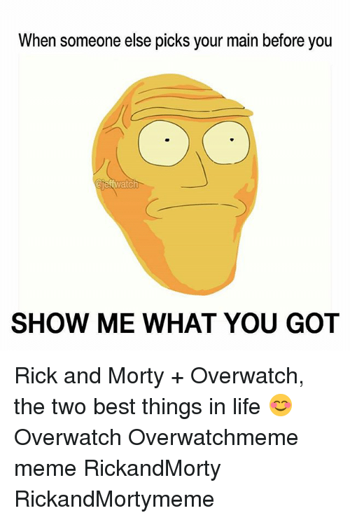Life, Meme, and Memes: When someone else picks your main before you  jeftwatch  SHOW ME WHAT YOU GOT Rick and Morty + Overwatch, the two best things in life 😊 Overwatch Overwatchmeme meme RickandMorty RickandMortymeme