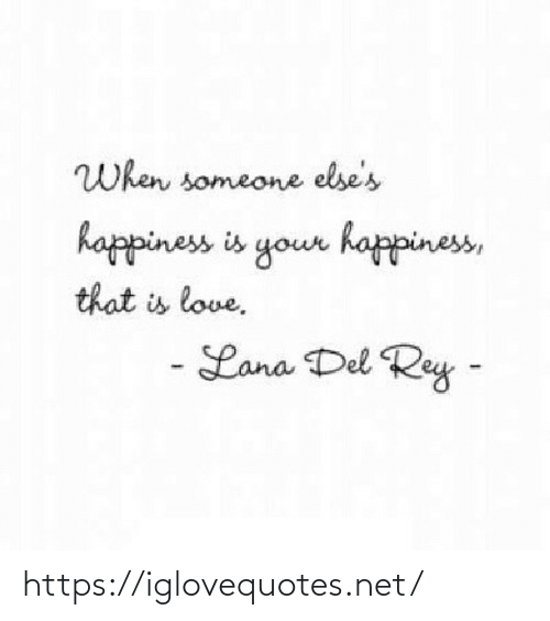 Del: When someone else's  happiness is your happiness,  that is love.  - Lana Del Rey - https://iglovequotes.net/