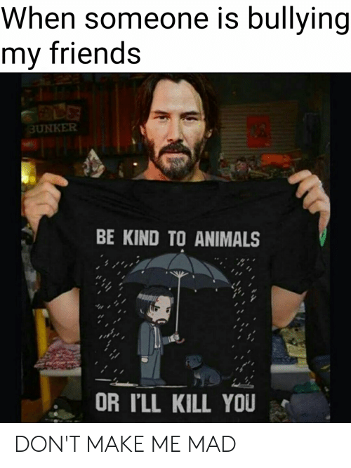 Animals, Friends, and Dank Memes: When someone is bullying  my friends  BUNKER  BE KIND TO ANIMALS  OR I'LL KILL YOU DON'T MAKE ME MAD