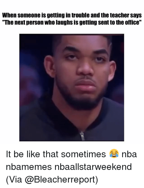 "Basketball, Be Like, and Nba: When someone is getting in trouble and the teacher says  ""The next person who laughs is getting sent to the office"" It be like that sometimes 😂 nba nbamemes nbaallstarweekend (Via @Bleacherreport)"
