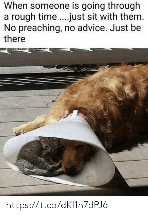 Advice, Memes, and Time: When someone is going through  a rough time.just sit with them.  No preaching, no advice. Just be  there https://t.co/dKI1n7dPJ6