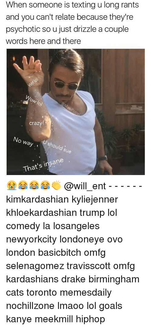 psychotically: When someone is texting u long rants  and you can't relate because they're  psychotic sou just drizzle a couple  words here and there  ow lol  Crazy  No way.  U should sue  That's insane 😭😂😂😂👏 @will_ent - - - - - - kimkardashian kyliejenner khloekardashian trump lol comedy la losangeles newyorkcity londoneye ovo london basicbitch omfg selenagomez travisscott omfg kardashians drake birmingham cats toronto memesdaily nochillzone lmaoo lol goals kanye meekmill hiphop