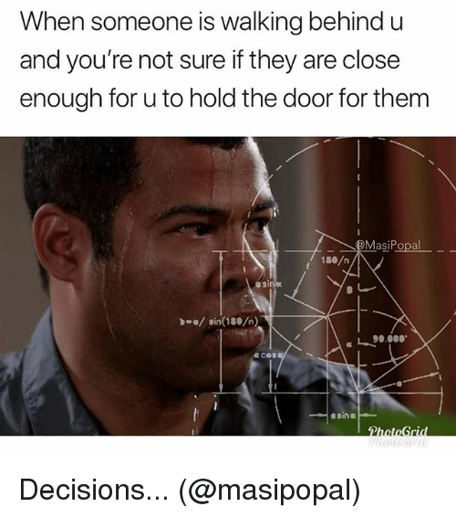 Memes, Decisions, and 🤖: When someone is walking behind u  and you're not sure if they are close  enough for u to hold the door for them  MasiPopal  asi  sin(180/n)  a c Decisions... (@masipopal)