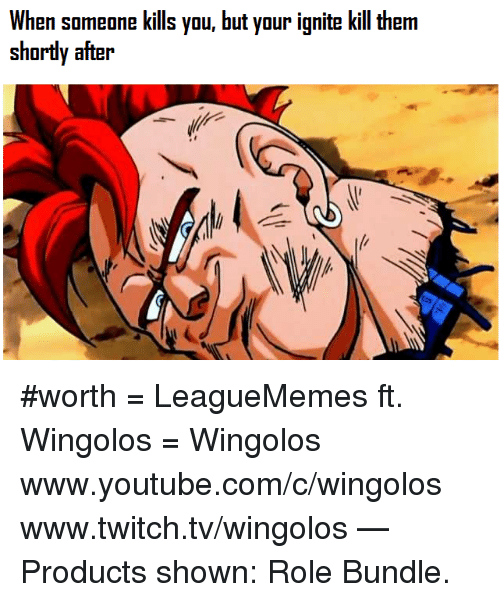 Memes, Twitch, and youtube.com: When someone kills you, but your ignite kill therm  shortly after #worth  = LeagueMemes ft. Wingolos =  Wingolos www.youtube.com/c/wingolos www.twitch.tv/wingolos   — Products shown: Role Bundle.